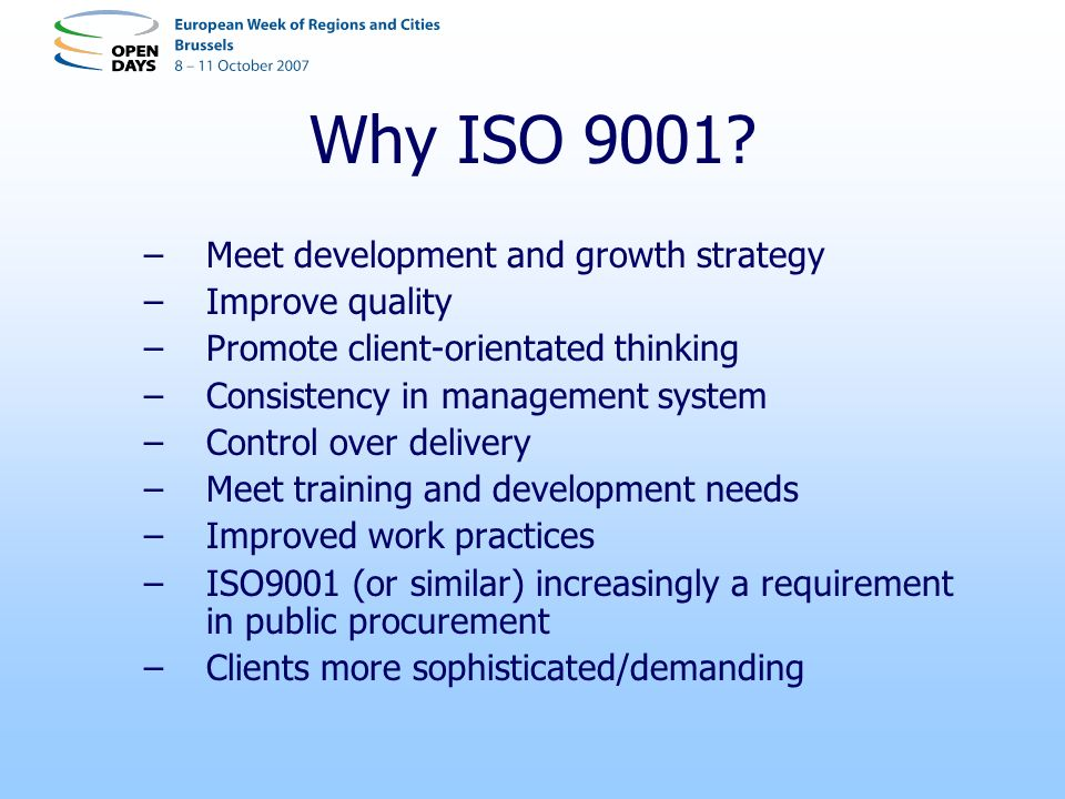 Why ISO 9001? –Meet development and growth strategy –Improve quality –Promote client-orientated thinking –Consistency in management system –Control ov