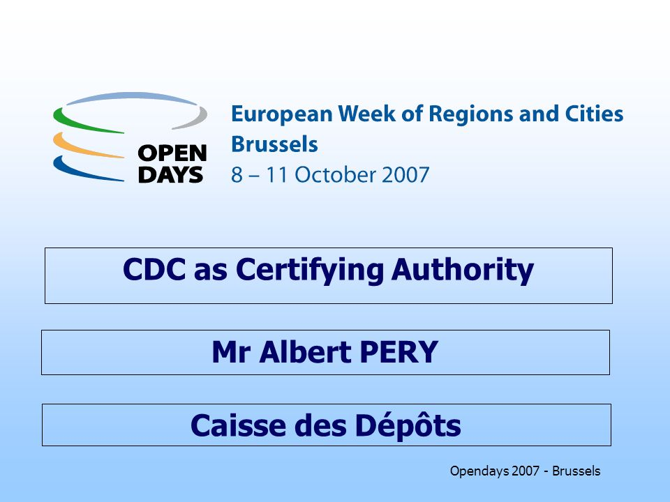 Opendays 2007 - Brussels Caisse des Dépôts CDC as Certifying Authority Mr Albert PERY