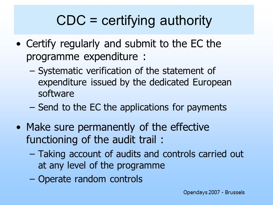 Opendays 2007 - Brussels CDC = certifying authority Certify regularly and submit to the EC the programme expenditure : –Systematic verification of the