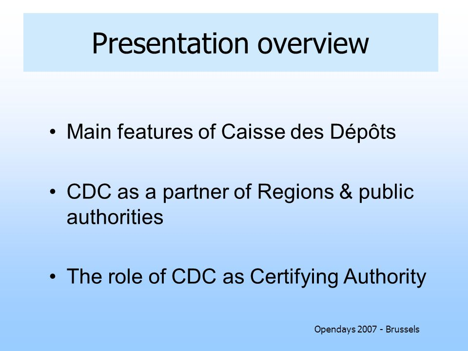 Opendays 2007 - Brussels Presentation overview Main features of Caisse des Dépôts CDC as a partner of Regions & public authorities The role of CDC as