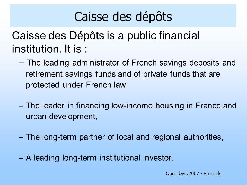 Opendays 2007 - Brussels Caisse des dépôts Caisse des Dépôts is a public financial institution. It is : – The leading administrator of French savings