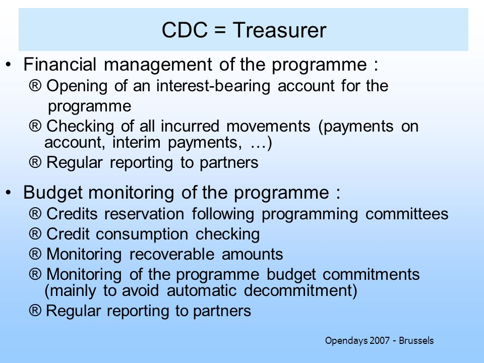 Opendays 2007 - Brussels CDC = Treasurer Financial management of the programme : ® Opening of an interest-bearing account for the programme ® Checking of all incurred movements (payments on account, interim payments, …) ® Regular reporting to partners Budget monitoring of the programme : ® Credits reservation following programming committees ® Credit consumption checking ® Monitoring recoverable amounts ® Monitoring of the programme budget commitments (mainly to avoid automatic decommitment) ® Regular reporting to partners