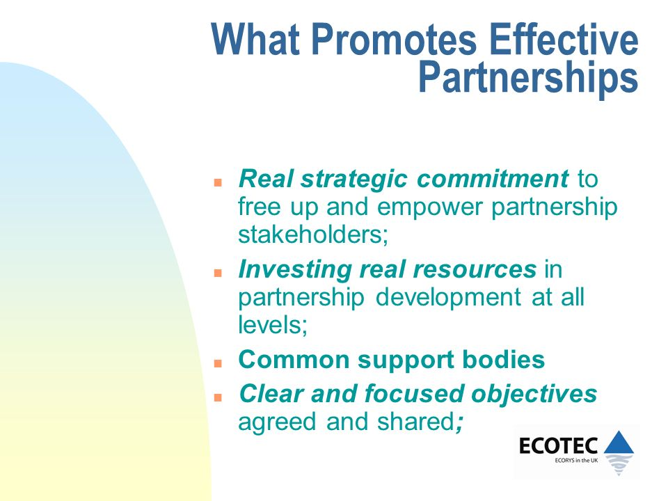 What Promotes Effective Partnerships n Real strategic commitment to free up and empower partnership stakeholders; n Investing real resources in partne