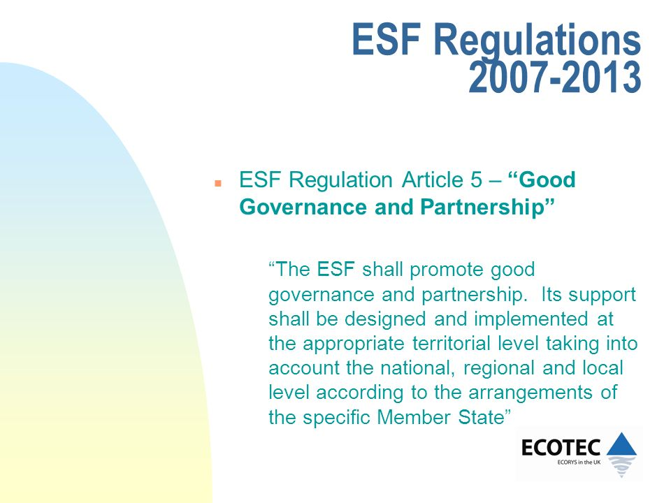 ESF Regulations 2007-2013 n ESF Regulation Article 5 – Good Governance and Partnership The ESF shall promote good governance and partnership. Its supp