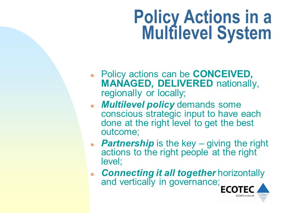 Policy Actions in a Multilevel System n Policy actions can be CONCEIVED, MANAGED, DELIVERED nationally, regionally or locally ; n Multilevel policy de
