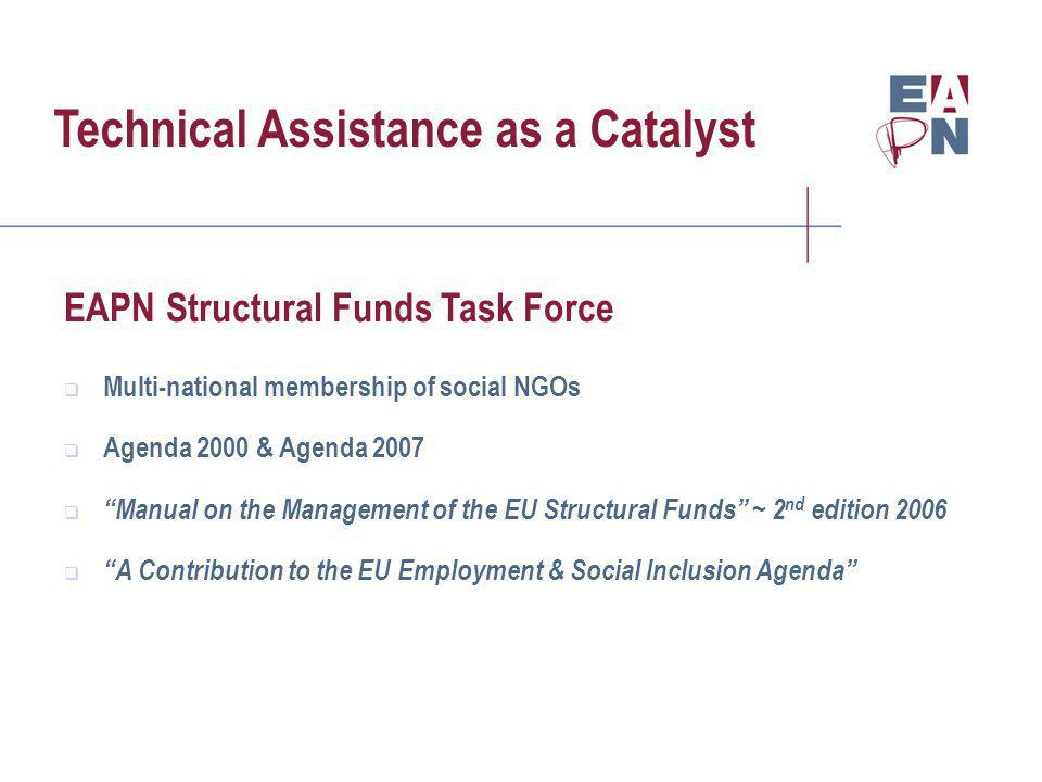 Technical Assistance as a Catalyst EAPN Structural Funds Task Force Multi-national membership of social NGOs Agenda 2000 & Agenda 2007 Manual on the Management of the EU Structural Funds ~ 2 nd edition 2006 A Contribution to the EU Employment & Social Inclusion Agenda