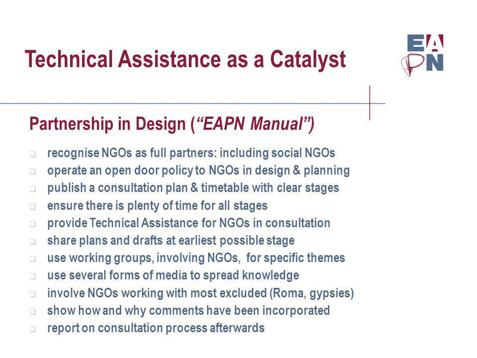 Technical Assistance as a Catalyst Partnership in Design ( EAPN Manual) recognise NGOs as full partners: including social NGOs operate an open door policy to NGOs in design & planning publish a consultation plan & timetable with clear stages ensure there is plenty of time for all stages provide Technical Assistance for NGOs in consultation share plans and drafts at earliest possible stage use working groups, involving NGOs, for specific themes use several forms of media to spread knowledge involve NGOs working with most excluded (Roma, gypsies) show how and why comments have been incorporated report on consultation process afterwards