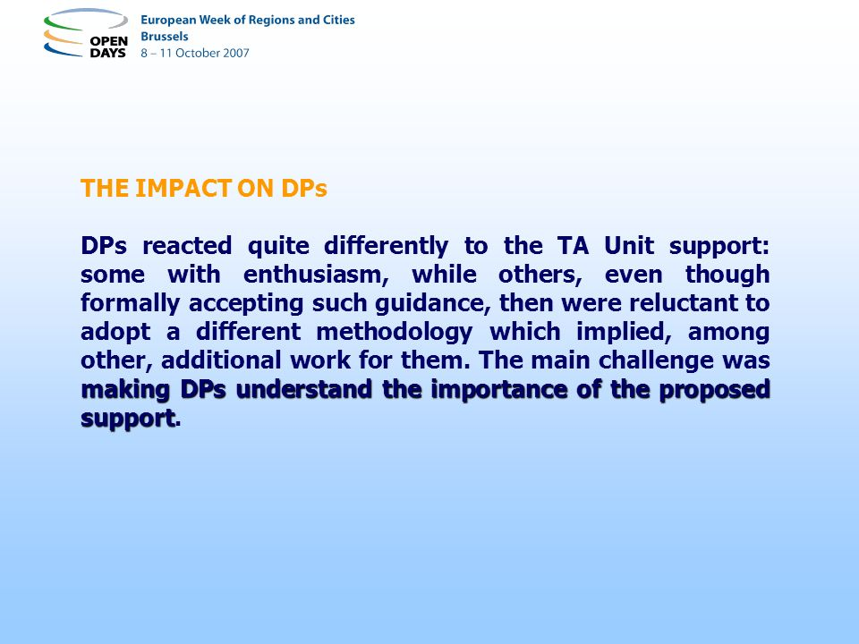 THE IMPACT ON DPs making DPs understand the importance of the proposed support DPs reacted quite differently to the TA Unit support: some with enthusiasm, while others, even though formally accepting such guidance, then were reluctant to adopt a different methodology which implied, among other, additional work for them.