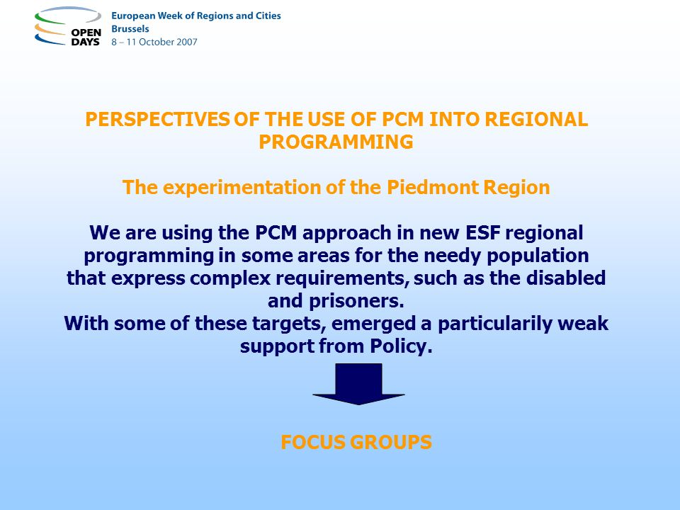 PERSPECTIVES OF THE USE OF PCM INTO REGIONAL PROGRAMMING The experimentation of the Piedmont Region We are using the PCM approach in new ESF regional programming in some areas for the needy population that express complex requirements, such as the disabled and prisoners.