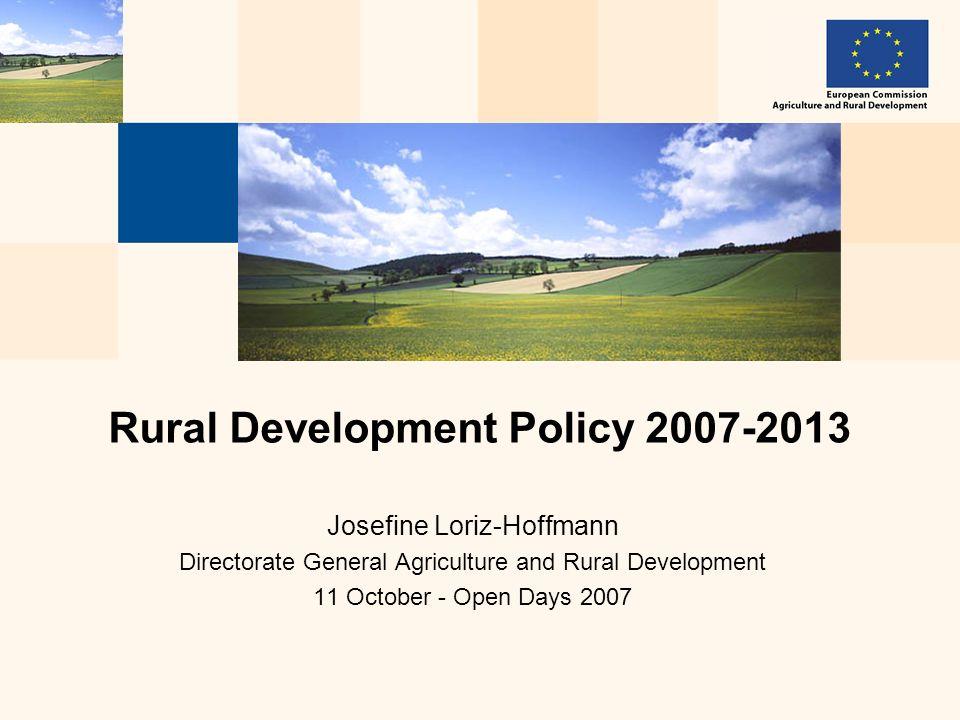 Josefine Loriz-Hoffmann Directorate General Agriculture and Rural Development 11 October - Open Days 2007 Rural Development Policy 2007-2013