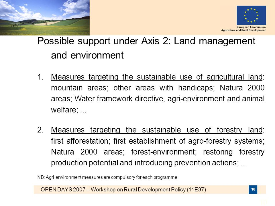 OPEN DAYS 2007 – Workshop on Rural Development Policy (11E37) 10 Possible support under Axis 2: Land management and environment 1.Measures targeting t
