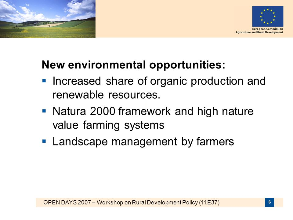 OPEN DAYS 2007 – Workshop on Rural Development Policy (11E37) 7 Rural Development Policy 2007-2013 Three core objectives covering the main development needs in rural areas : n Increasing the competitiveness of the farm and forestry sector through support for restructuring, modernisation and quality production n Enhancing the environment and the countryside through support for land management n Enhancing the quality of life in rural areas and promoting diversification of economic activities 7