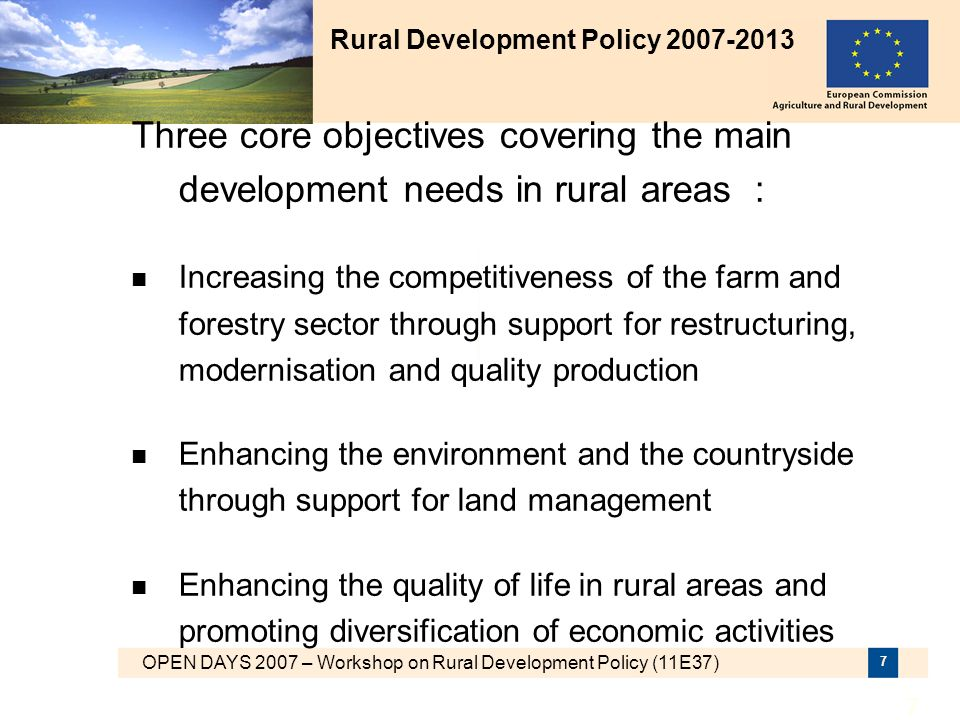 OPEN DAYS 2007 – Workshop on Rural Development Policy (11E37) 8 Rural Development Programme architecture Rural Development Strategic Objectives « LEADER » Axis Axis 1 Competi- tiveness (min.10%) Axis 2 Environment, Land Management (min.25%) Axis 3 Economic Divers.