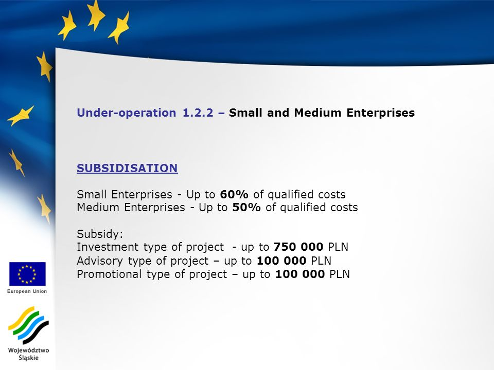 Under-operation 1.2.2 – Small and Medium Enterprises SUBSIDISATION Small Enterprises - Up to 60% of qualified costs Medium Enterprises - Up to 50% of qualified costs Subsidy: Investment type of project - up to 750 000 PLN Advisory type of project – up to 100 000 PLN Promotional type of project – up to 100 000 PLN