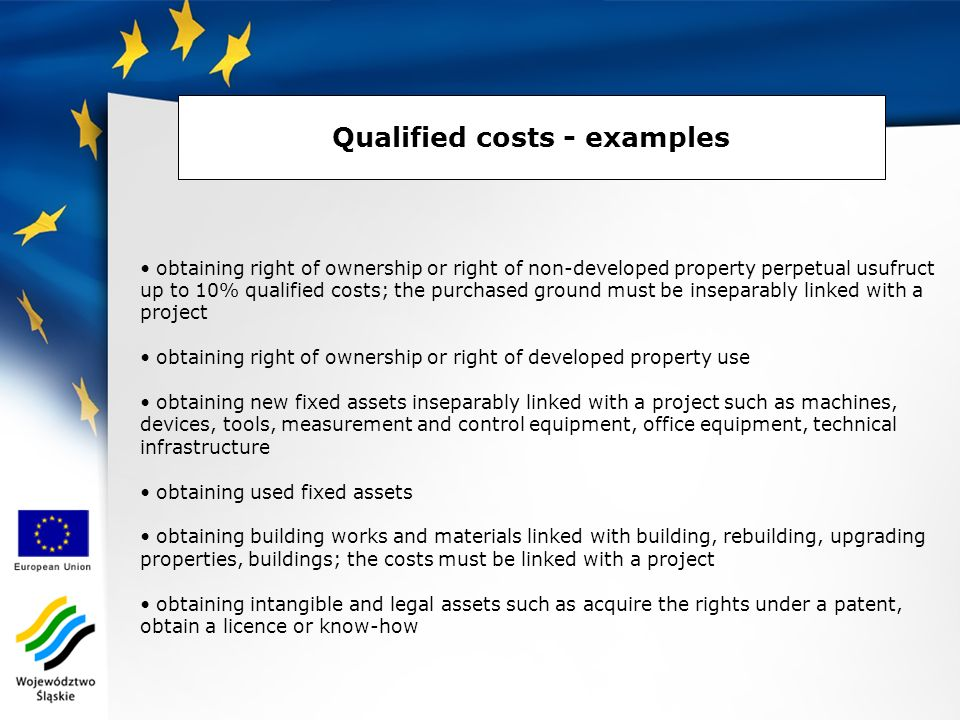 Qualified costs - examples obtaining right of ownership or right of non-developed property perpetual usufruct up to 10% qualified costs; the purchased ground must be inseparably linked with a project obtaining right of ownership or right of developed property use obtaining new fixed assets inseparably linked with a project such as machines, devices, tools, measurement and control equipment, office equipment, technical infrastructure obtaining used fixed assets obtaining building works and materials linked with building, rebuilding, upgrading properties, buildings; the costs must be linked with a project obtaining intangible and legal assets such as acquire the rights under a patent, obtain a licence or know-how