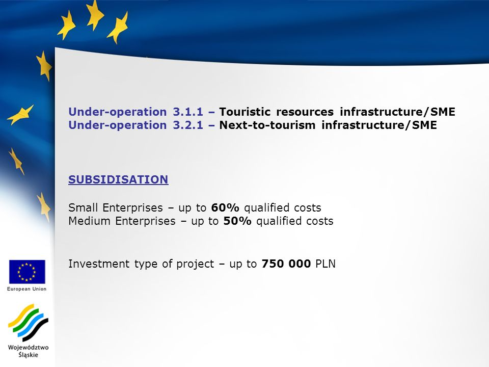 Under-operation 3.1.1 – Touristic resources infrastructure/SME Under-operation 3.2.1 – Next-to-tourism infrastructure/SME SUBSIDISATION Small Enterprises – up to 60% qualified costs Medium Enterprises – up to 50% qualified costs Investment type of project – up to 750 000 PLN