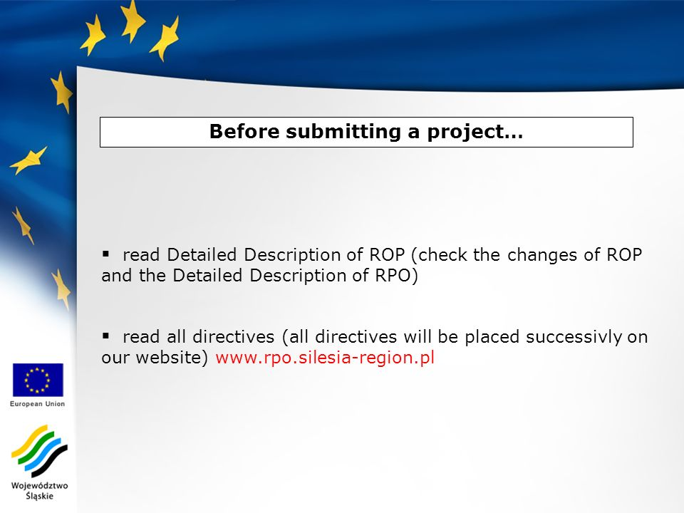 Before submitting a project… read Detailed Description of ROP (check the changes of ROP and the Detailed Description of RPO) read all directives (all directives will be placed successivly on our website) www.rpo.silesia-region.pl