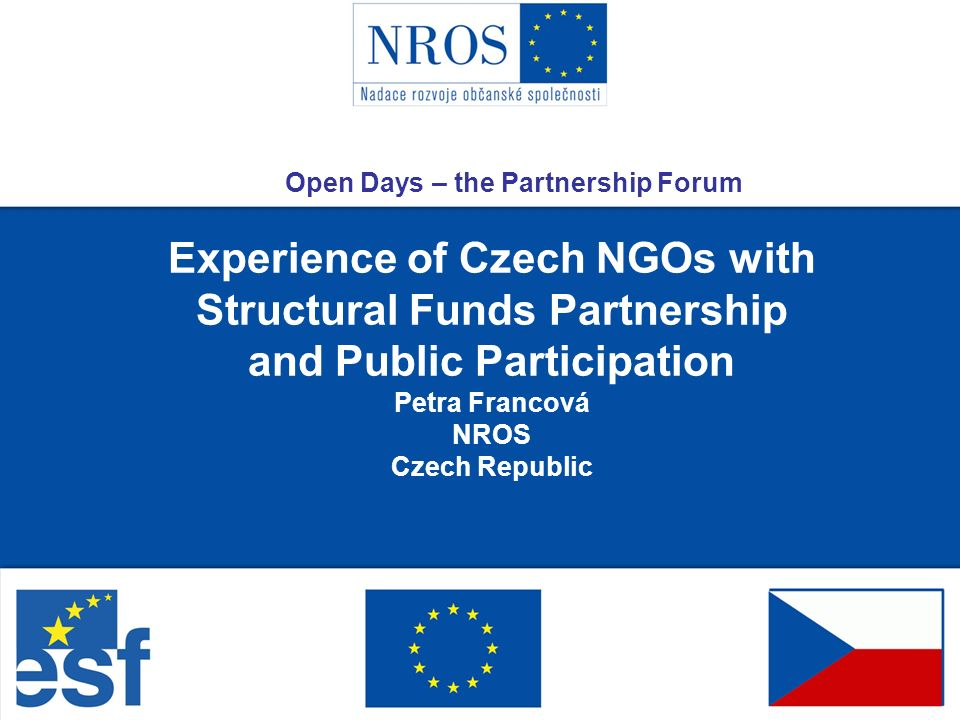 Experience of Czech NGOs with Structural Funds Partnership and Public Participation Petra Francová NROS Czech Republic Open Days – the Partnership Forum