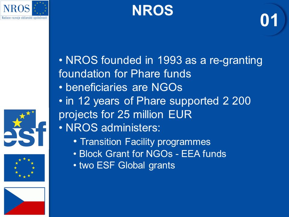 NROS 01 NROS founded in 1993 as a re-granting foundation for Phare funds beneficiaries are NGOs in 12 years of Phare supported 2 200 projects for 25 million EUR NROS administers: Transition Facility programmes Block Grant for NGOs - EEA funds two ESF Global grants
