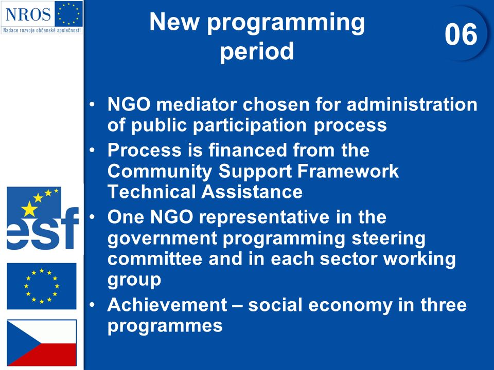 NGO mediator chosen for administration of public participation process Process is financed from the Community Support Framework Technical Assistance One NGO representative in the government programming steering committee and in each sector working group Achievement – social economy in three programmes New programming period 06