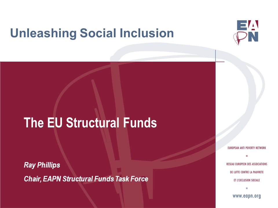 Unleashing Social Inclusion The EU Structural Funds Ray Phillips Chair, EAPN Structural Funds Task Force