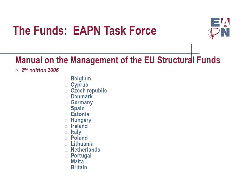 The Funds: EAPN Task Force Manual on the Management of the EU Structural Funds ~ 2 nd edition 2006 Belgium Cyprus Czech republic Denmark Germany Spain Estonia Hungary Ireland Italy Poland Lithuania Netherlands Portugal Malta Britain