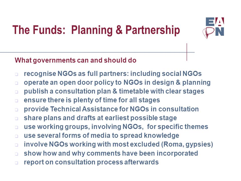 The Funds: Planning & Partnership What governments can and should do recognise NGOs as full partners: including social NGOs operate an open door policy to NGOs in design & planning publish a consultation plan & timetable with clear stages ensure there is plenty of time for all stages provide Technical Assistance for NGOs in consultation share plans and drafts at earliest possible stage use working groups, involving NGOs, for specific themes use several forms of media to spread knowledge involve NGOs working with most excluded (Roma, gypsies) show how and why comments have been incorporated report on consultation process afterwards