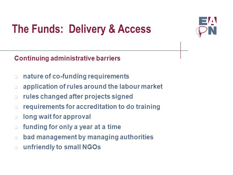 The Funds: Delivery & Access Continuing administrative barriers nature of co-funding requirements application of rules around the labour market rules changed after projects signed requirements for accreditation to do training long wait for approval funding for only a year at a time bad management by managing authorities unfriendly to small NGOs