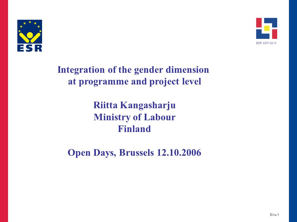 ESR 2007-2013 Sivu 1 Integration of the gender dimension at programme and project level Riitta Kangasharju Ministry of Labour Finland Open Days, Brussels 12.10.2006