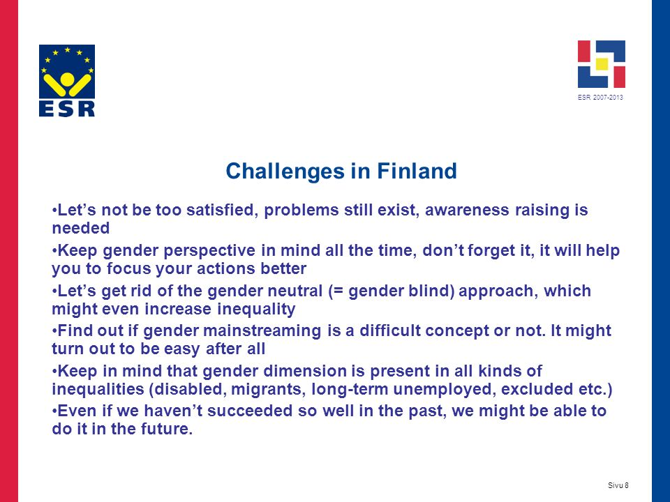 ESR 2007-2013 Sivu 8 Challenges in Finland Lets not be too satisfied, problems still exist, awareness raising is needed Keep gender perspective in mind all the time, dont forget it, it will help you to focus your actions better Lets get rid of the gender neutral (= gender blind) approach, which might even increase inequality Find out if gender mainstreaming is a difficult concept or not.