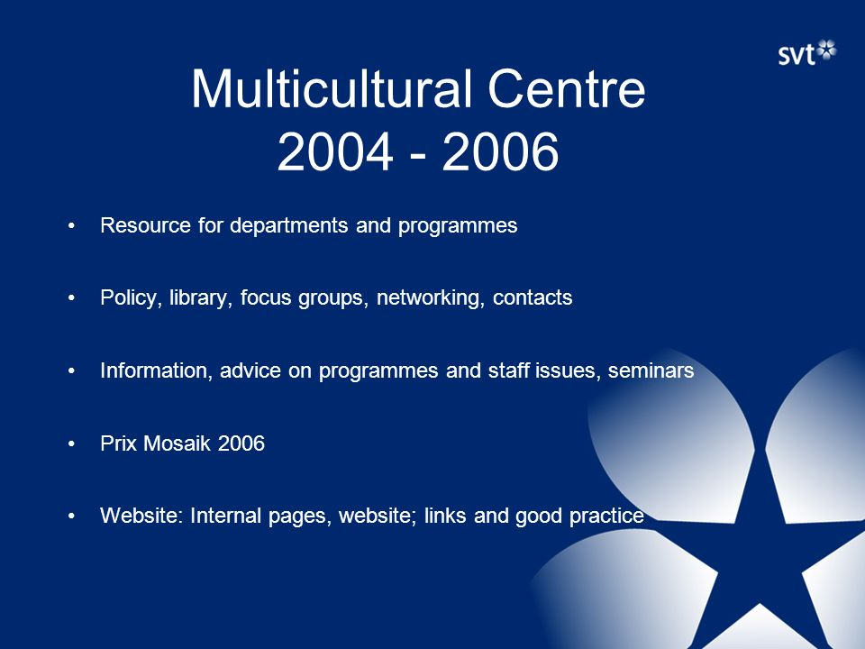 Multicultural Centre 2004 - 2006 Resource for departments and programmes Policy, library, focus groups, networking, contacts Information, advice on programmes and staff issues, seminars Prix Mosaik 2006 Website: Internal pages, website; links and good practice