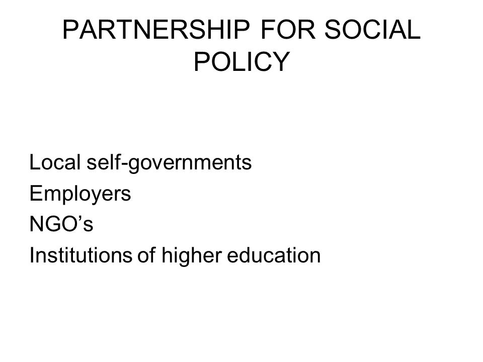 PARTNERSHIP FOR SOCIAL POLICY Local self-governments Employers NGOs Institutions of higher education