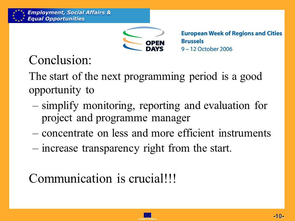 Commission européenne 10 -10- Conclusion: The start of the next programming period is a good opportunity to –simplify monitoring, reporting and evaluation for project and programme manager –concentrate on less and more efficient instruments –increase transparency right from the start.