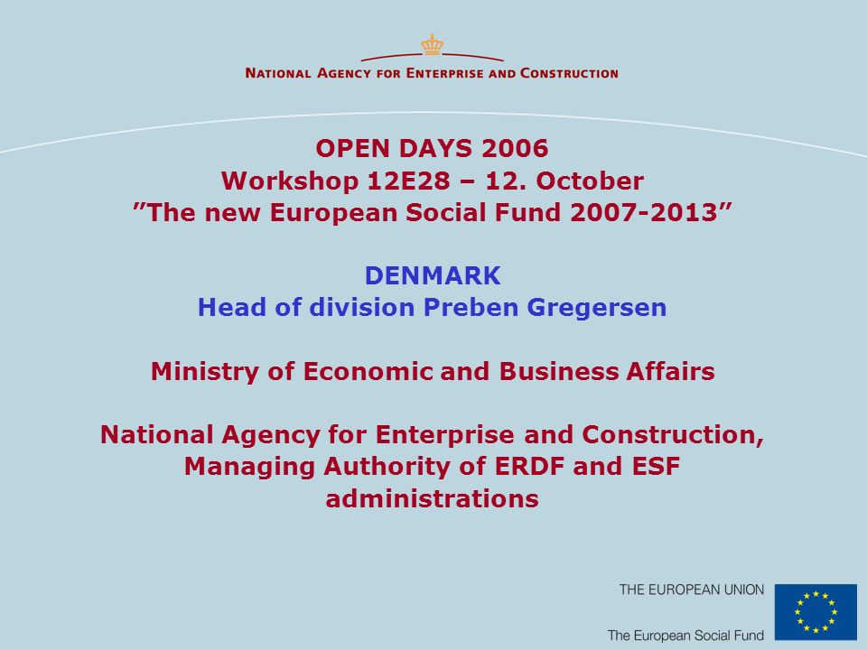 OPEN DAYS 2006 Workshop 12E28 – 12. October The new European Social Fund 2007-2013 DENMARK Head of division Preben Gregersen Ministry of Economic and