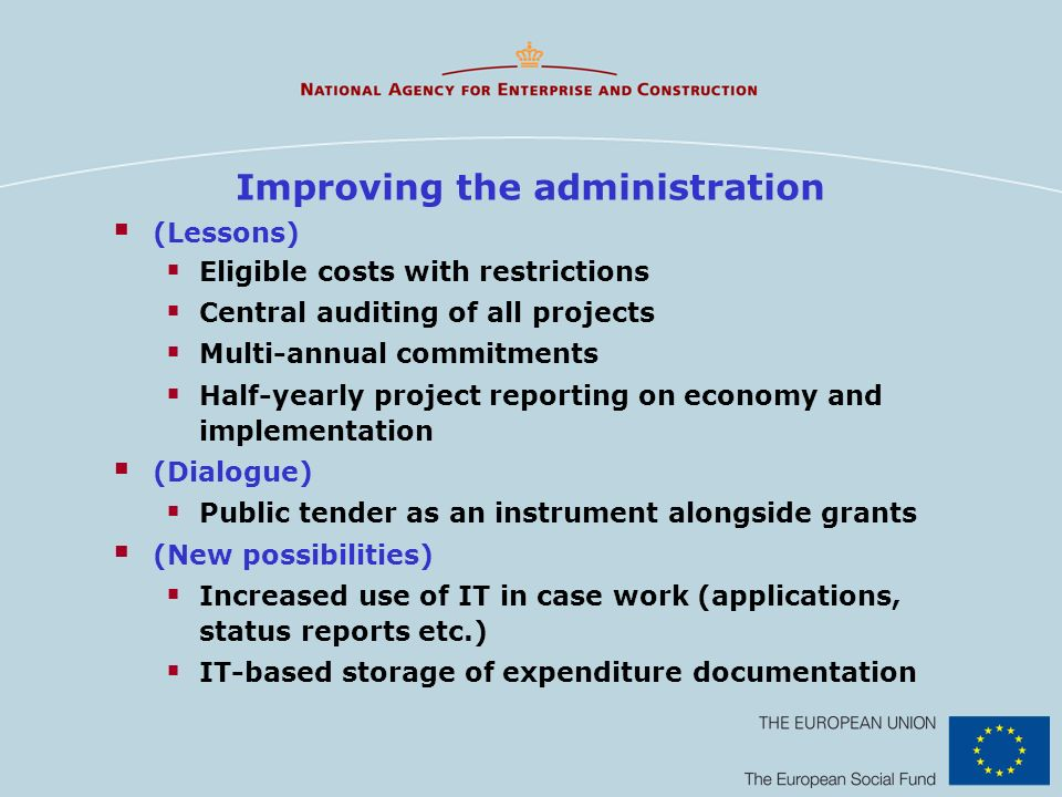 Improving the administration (Lessons) Eligible costs with restrictions Central auditing of all projects Multi-annual commitments Half-yearly project reporting on economy and implementation (Dialogue) Public tender as an instrument alongside grants (New possibilities) Increased use of IT in case work (applications, status reports etc.) IT-based storage of expenditure documentation