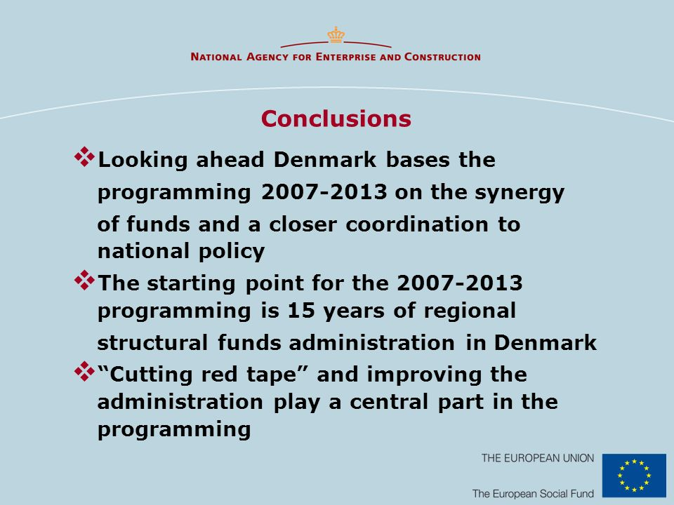 Conclusions Looking ahead Denmark bases the programming on the synergy of funds and a closer coordination to national policy The starting point for the programming is 15 years of regional structural funds administration in Denmark Cutting red tape and improving the administration play a central part in the programming