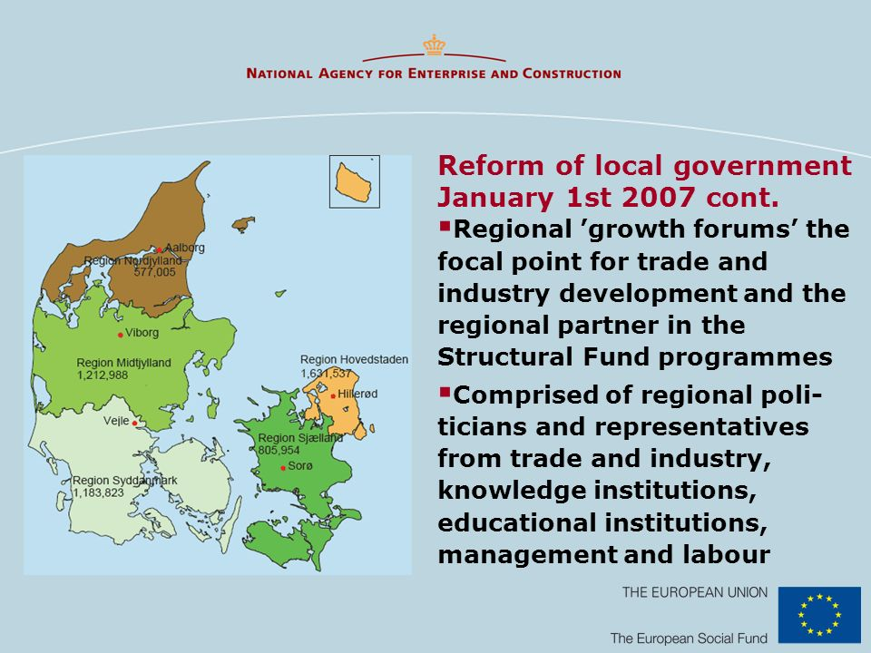 Regional growth forums the focal point for trade and industry development and the regional partner in the Structural Fund programmes Comprised of regional poli- ticians and representatives from trade and industry, knowledge institutions, educational institutions, management and labour Reform of local government January 1st 2007 cont.