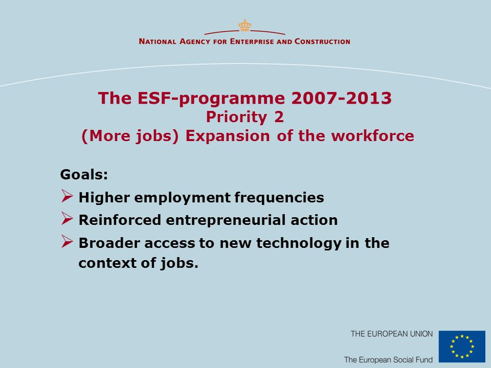 The ESF-programme 2007-2013 Priority 2 (More jobs) Expansion of the workforce Goals: Higher employment frequencies Reinforced entrepreneurial action Broader access to new technology in the context of jobs.