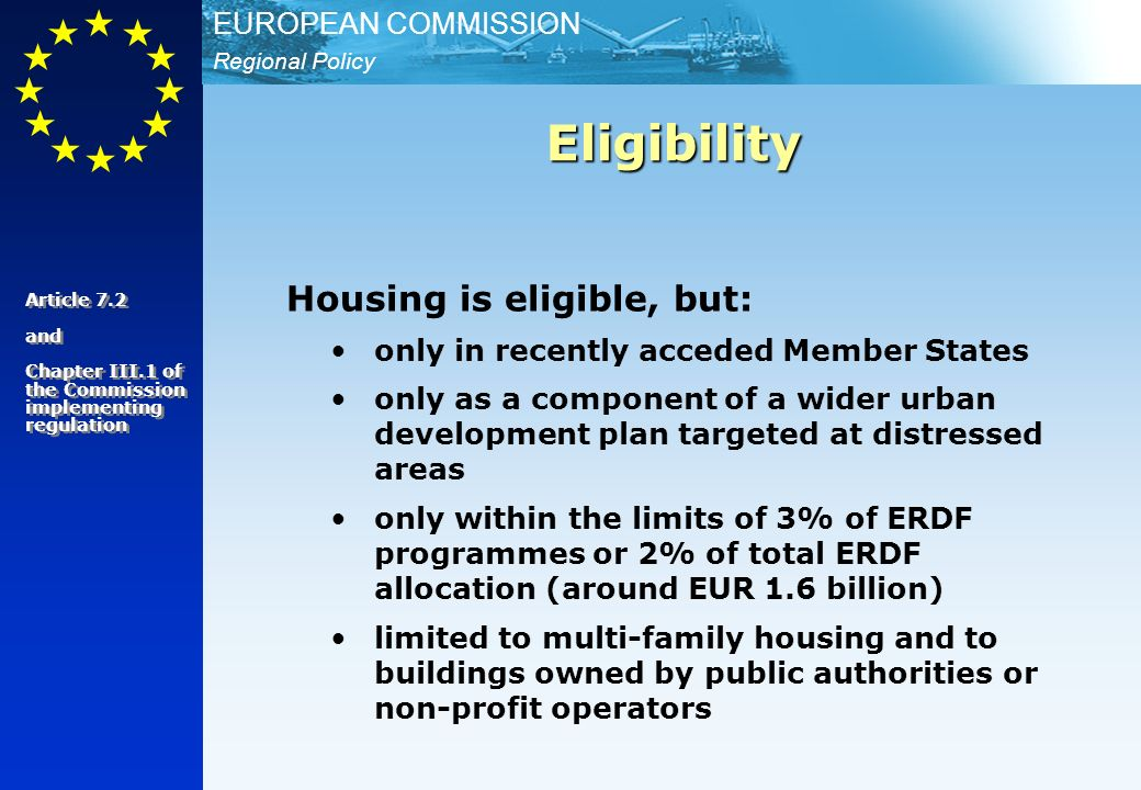 Regional Policy EUROPEAN COMMISSION Housing is eligible, but: only in recently acceded Member States only as a component of a wider urban development plan targeted at distressed areas only within the limits of 3% of ERDF programmes or 2% of total ERDF allocation (around EUR 1.6 billion) limited to multi-family housing and to buildings owned by public authorities or non-profit operators Eligibility Article 7.2 and Chapter III.1 of the Commission implementing regulation Article 7.2 and Chapter III.1 of the Commission implementing regulation
