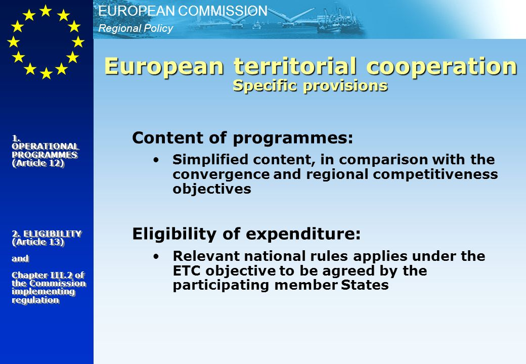 Regional Policy EUROPEAN COMMISSION Content of programmes: Simplified content, in comparison with the convergence and regional competitiveness objectives Eligibility of expenditure: Relevant national rules applies under the ETC objective to be agreed by the participating member States European territorial cooperation Specific provisions 1.