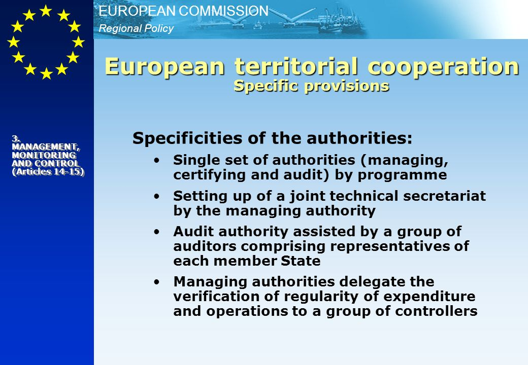 Regional Policy EUROPEAN COMMISSION Specificities of the authorities: Single set of authorities (managing, certifying and audit) by programme Setting up of a joint technical secretariat by the managing authority Audit authority assisted by a group of auditors comprising representatives of each member State Managing authorities delegate the verification of regularity of expenditure and operations to a group of controllers European territorial cooperation Specific provisions 3.