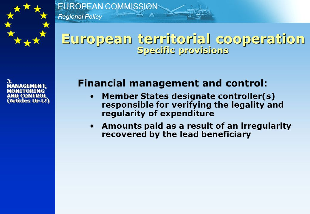 Regional Policy EUROPEAN COMMISSION Financial management and control: Member States designate controller(s) responsible for verifying the legality and regularity of expenditure Amounts paid as a result of an irregularity recovered by the lead beneficiary European territorial cooperation Specific provisions 3.
