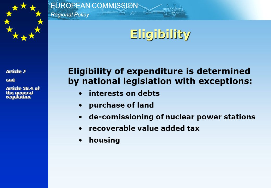 Regional Policy EUROPEAN COMMISSION Eligibility of expenditure is determined by national legislation with exceptions: interests on debts purchase of land de-comissioning of nuclear power stations recoverable value added tax housing Eligibility Article 7 and Article 56.4 of the general regulation Article 7 and Article 56.4 of the general regulation