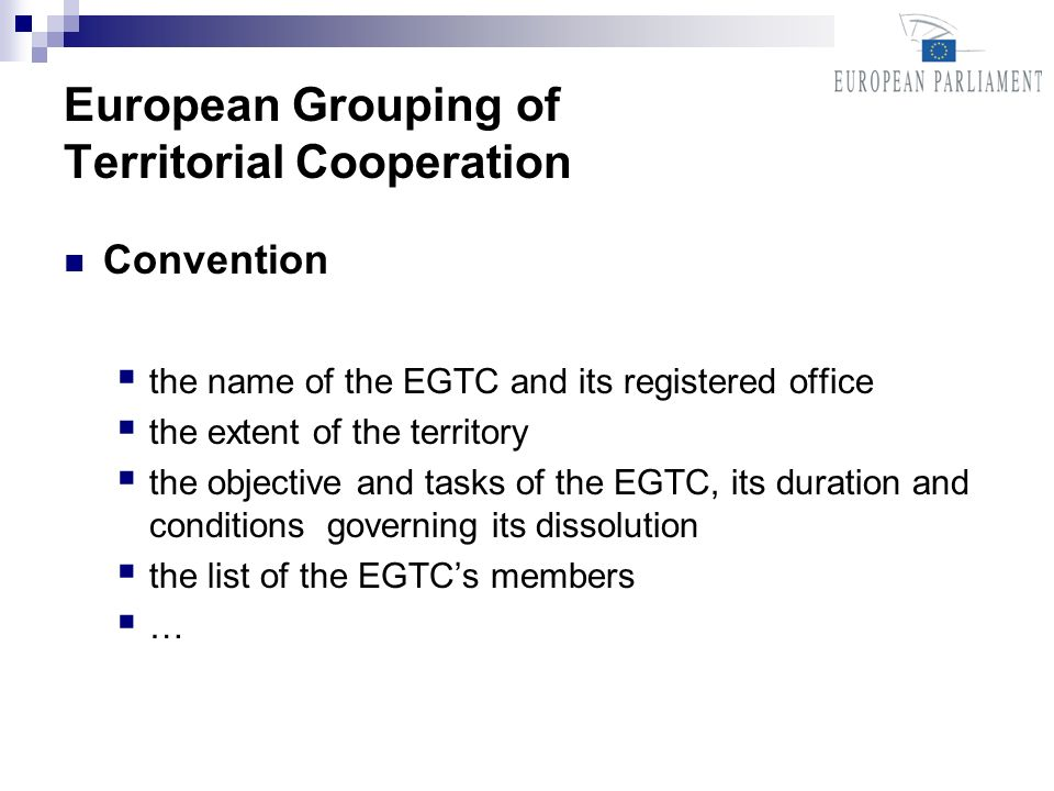 European Grouping of Territorial Cooperation Convention the name of the EGTC and its registered office the extent of the territory the objective and tasks of the EGTC, its duration and conditions governing its dissolution the list of the EGTCs members …