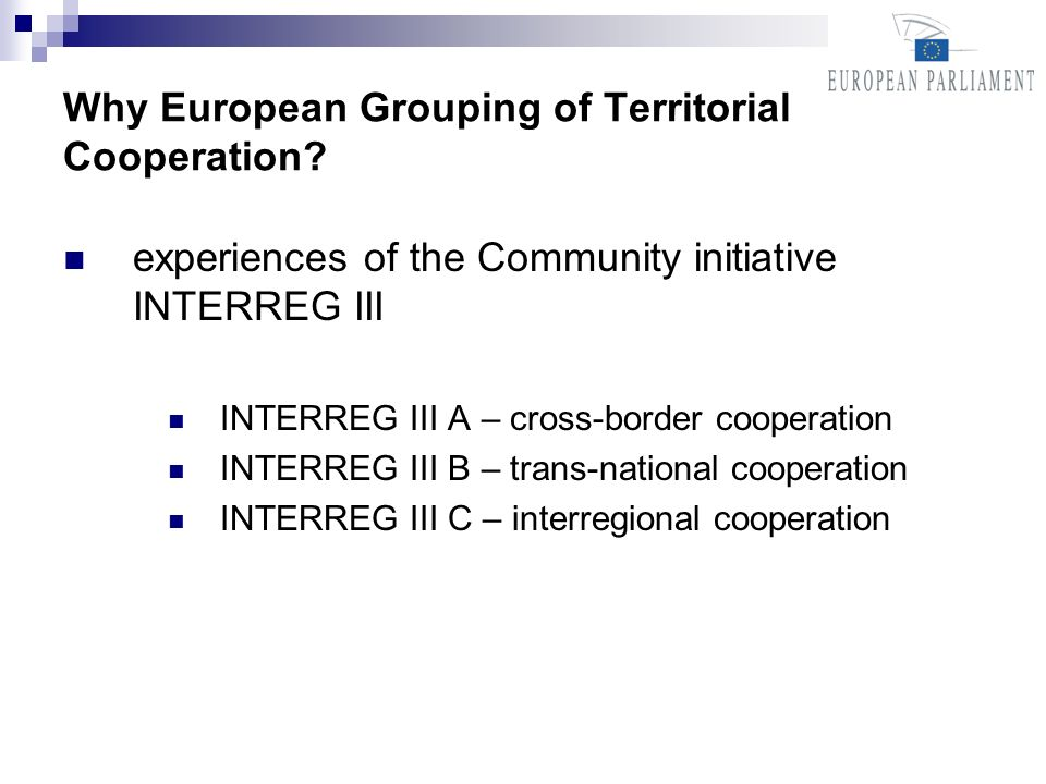 Why European Grouping of Territorial Cooperation? experiences of the Community initiative INTERREG III INTERREG III A – cross-border cooperation INTER