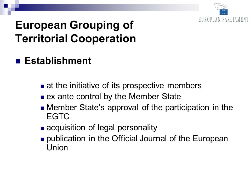 European Grouping of Territorial Cooperation Establishment at the initiative of its prospective members ex ante control by the Member State Member States approval of the participation in the EGTC acquisition of legal personality publication in the Official Journal of the European Union