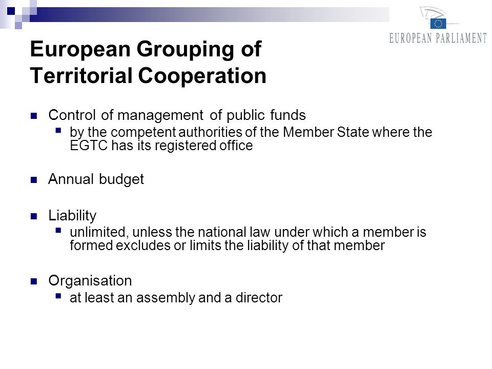 European Grouping of Territorial Cooperation Control of management of public funds by the competent authorities of the Member State where the EGTC has its registered office Annual budget Liability unlimited, unless the national law under which a member is formed excludes or limits the liability of that member Organisation at least an assembly and a director