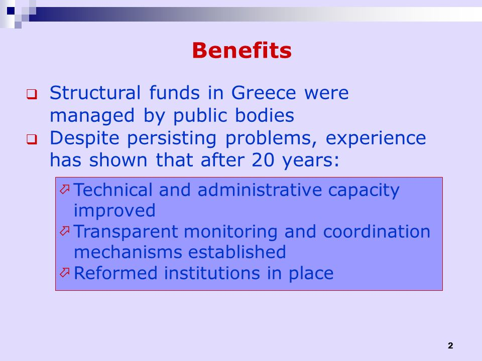 2 Benefits Structural funds in Greece were managed by public bodies Despite persisting problems, experience has shown that after 20 years: Technical a