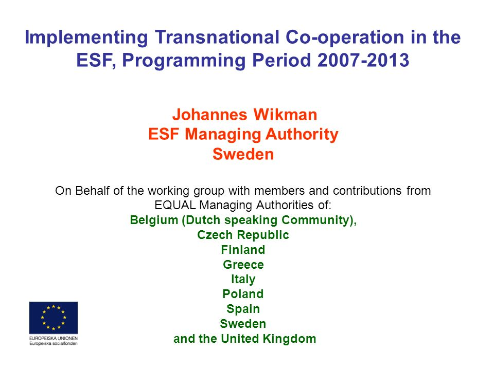 Implementing Transnational Co-operation in the ESF, Programming Period 2007-2013 Johannes Wikman ESF Managing Authority Sweden On Behalf of the workin