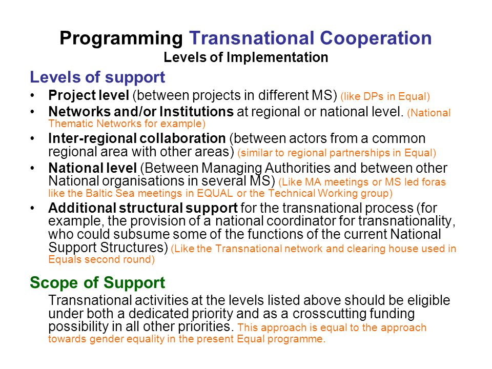Programming Transnational Cooperation Levels of Implementation Levels of support Project level (between projects in different MS) (like DPs in Equal) Networks and/or Institutions at regional or national level.